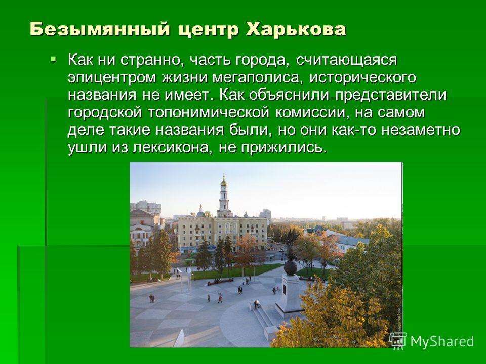 Безымянный центр Харькова Как ни странно, часть города, считающаяся эпицентром жизни мегаполиса, исторического названия не имеет. Как объяснили представители городской топонимической комиссии, на самом деле такие названия были, но они как-то незаметн