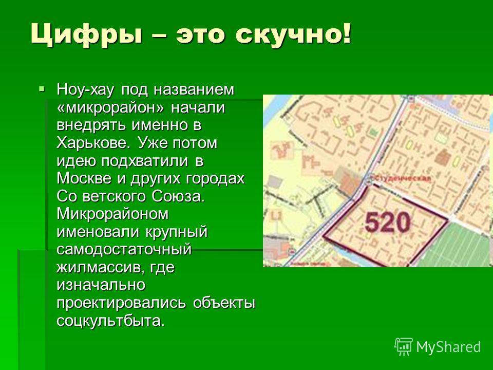Цифры – это скучно! Ноу-хау под названием «микрорайон» начали внедрять именно в Харькове. Уже потом идею подхватили в Москве и других городах Со ветского Союза. Микрорайоном именовали крупный самодостаточный жилмассив, где изначально проектировались