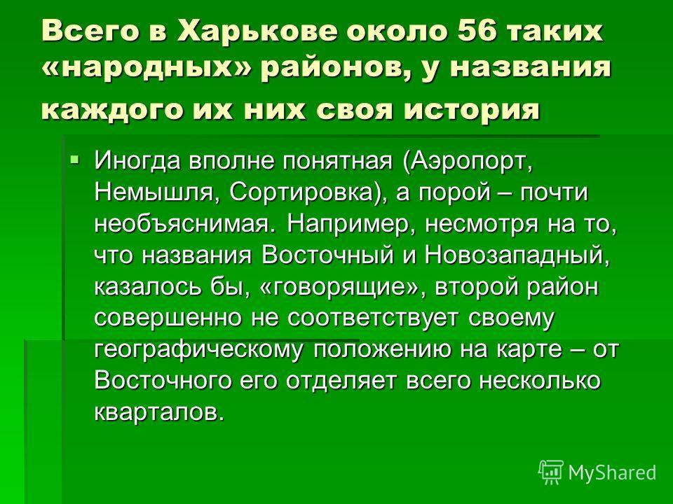 Всего в Харькове около 56 таких «народных» районов, у названия каждого их них своя история Иногда вполне понятная (Аэропорт, Немышля, Сортировка), а порой – почти необъяснимая. Например, несмотря на то, что названия Восточный и Новозападный, казалось