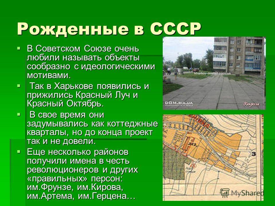 Рожденные в СССР В Советском Союзе очень любили называть объекты сообразно с идеологическими мотивами. В Советском Союзе очень любили называть объекты сообразно с идеологическими мотивами. Так в Харькове появились и прижились Красный Луч и Красный Ок