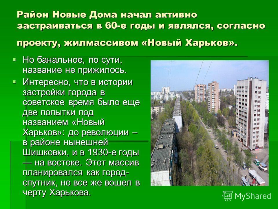 Район Новые Дома начал активно застраиваться в 60-е годы и являлся, согласно проекту, жил массивом «Новый Харьков». Но банальное, по сути, название не прижилось. Но банальное, по сути, название не прижилось. Интересно, что в истории застройки города
