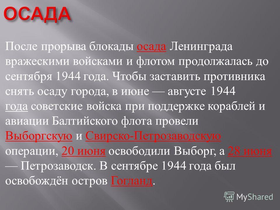 После прорыва блокады осада Ленинграда вражескими войсками и флотом продолжалась до сентября 1944 года. Чтобы заставить противника снять осаду города, в июне августе 1944 года советские войска при поддержке кораблей и авиации Балтийского флота провел