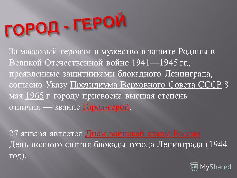 За массовый героизм и мужество в защите Родины в Великой Отечественной войне 19411945 гг., проявленные защитниками блокадного Ленинграда, согласно Указу Президиума Верховного Совета СССР 8 мая 1965 г. городу присвоена высшая степень отличия звание Го