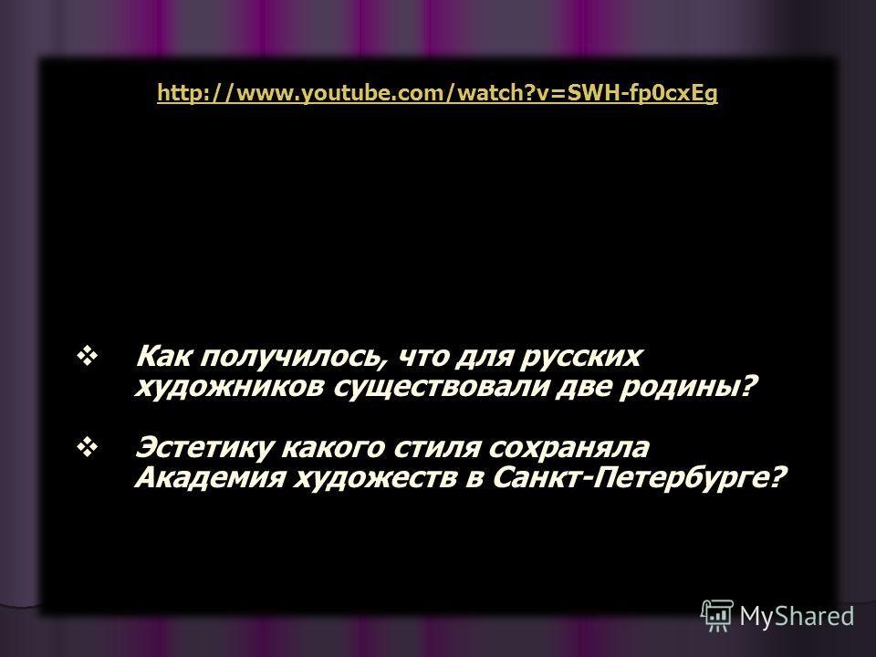 Как получилось, что для русских художников существовали две родины? Эстетику какого стиля сохраняла Академия художеств в Санкт-Петербурге? http://www.youtube.com/watch?v=SWH-fp0cxEg