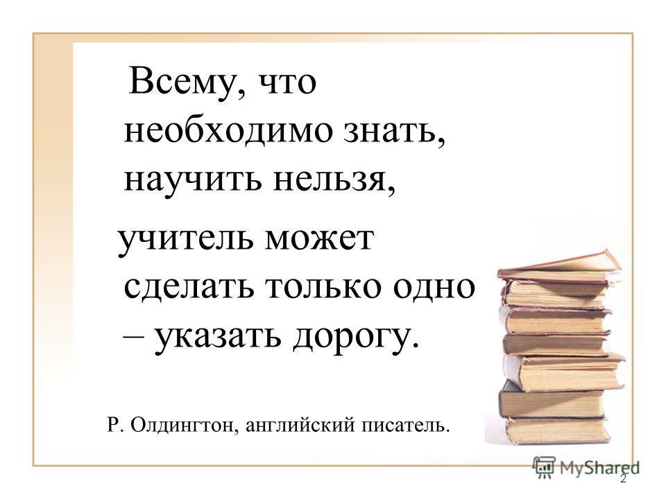 Всему, что необходимо знать, научить нельзя, учитель может сделать только одно – указать дорогу. Р. Олдингтон, английский писатель. 2 2