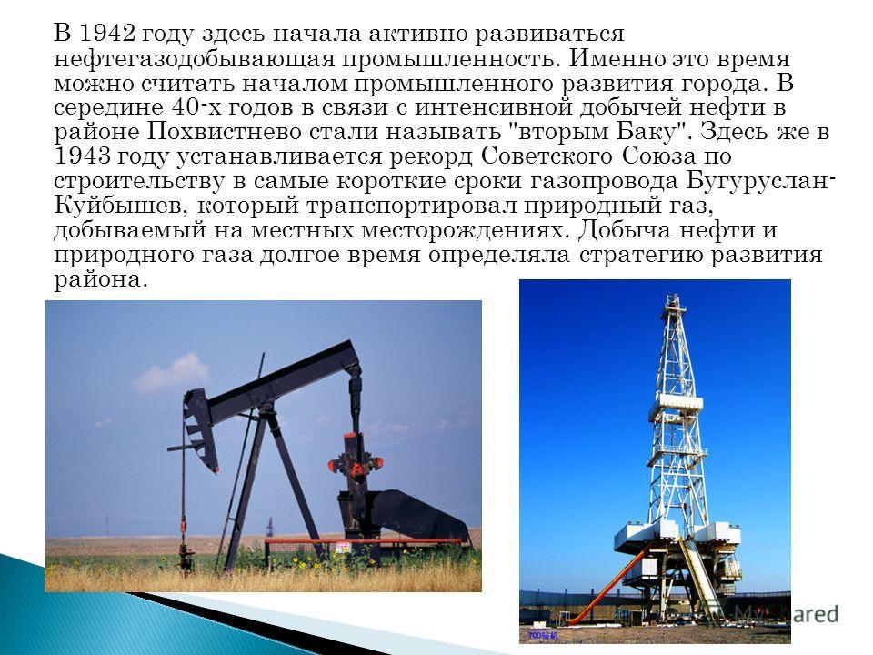В 1942 году здесь начала активно развиваться нефтегазодобывающая промышленность. Именно это время можно считать началом промышленного развития города. В середине 40-х годов в связи с интенсивной добычей нефти в районе Похвистнево стали называть