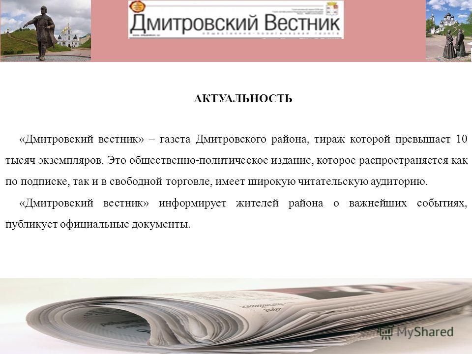 АКТУАЛЬНОСТЬ «Дмитровский вестник» – газета Дмитровского района, тираж которой превышает 10 тысяч экземпляров. Это общественно-политическое издание, которое распространяется как по подписке, так и в свободной торговле, имеет широкую читательскую ауди