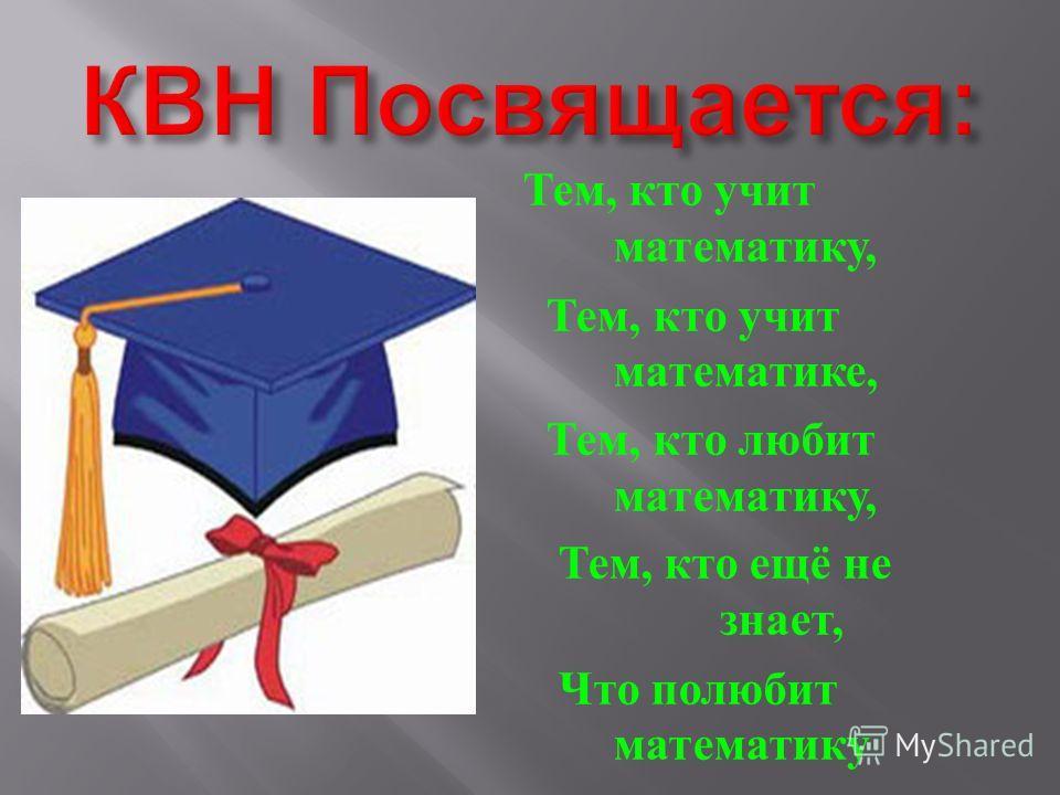 Тем, кто учит математику, Тем, кто учит математике, Тем, кто любит математику, Тем, кто ещё не знает, Что полюбит математику