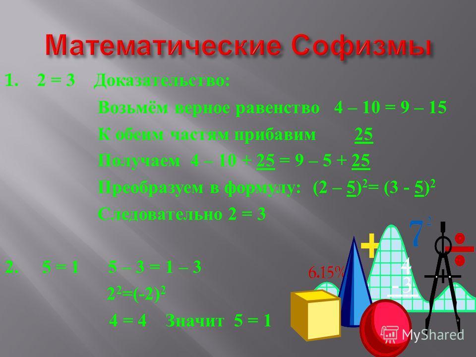 1. 2 = 3 Доказательство : Возьмём верное равенство 4 – 10 = 9 – 15 К обеим частям прибавим 25 Получаем 4 – 10 + 25 = 9 – 5 + 25 Преобразуем в формулу : (2 – 5) 2 = (3 - 5) 2 Следовательно 2 = 3 2. 5 = 1 5 – 3 = 1 – 3 2 2 =(-2) 2 4 = 4 Значит 5 = 1