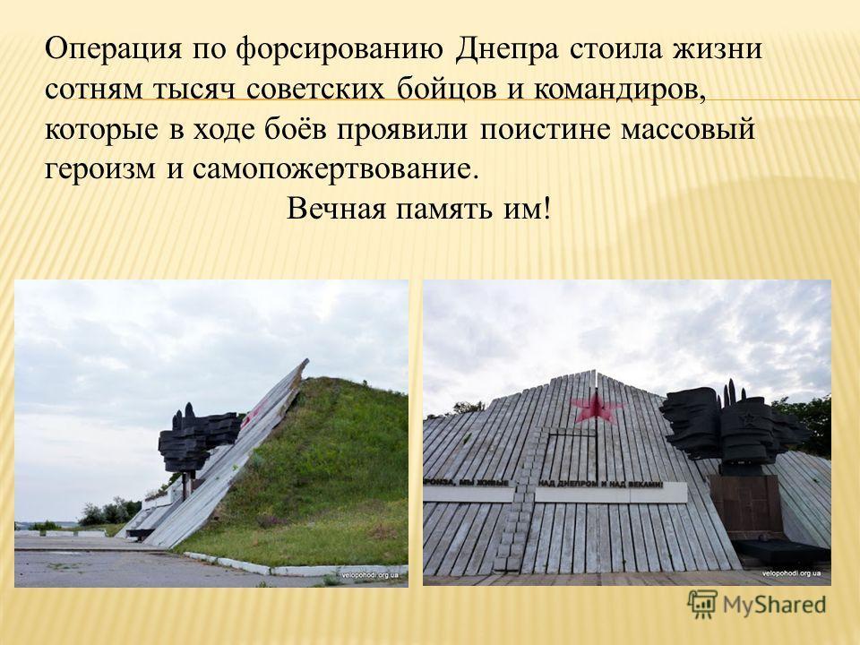 Операция по форсированию Днепра стоила жизни сотням тысяч советских бойцов и командиров, которые в ходе боёв проявили поистине массовый героизм и самопожертвование. Вечная память им!