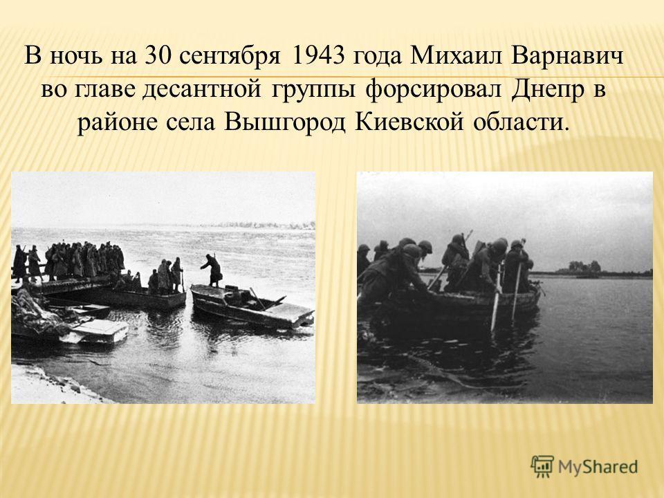 В ночь на 30 сентября 1943 года Михаил Варнавич во главе десантной группы форсировал Днепр в районе села Вышгород Киевской области.
