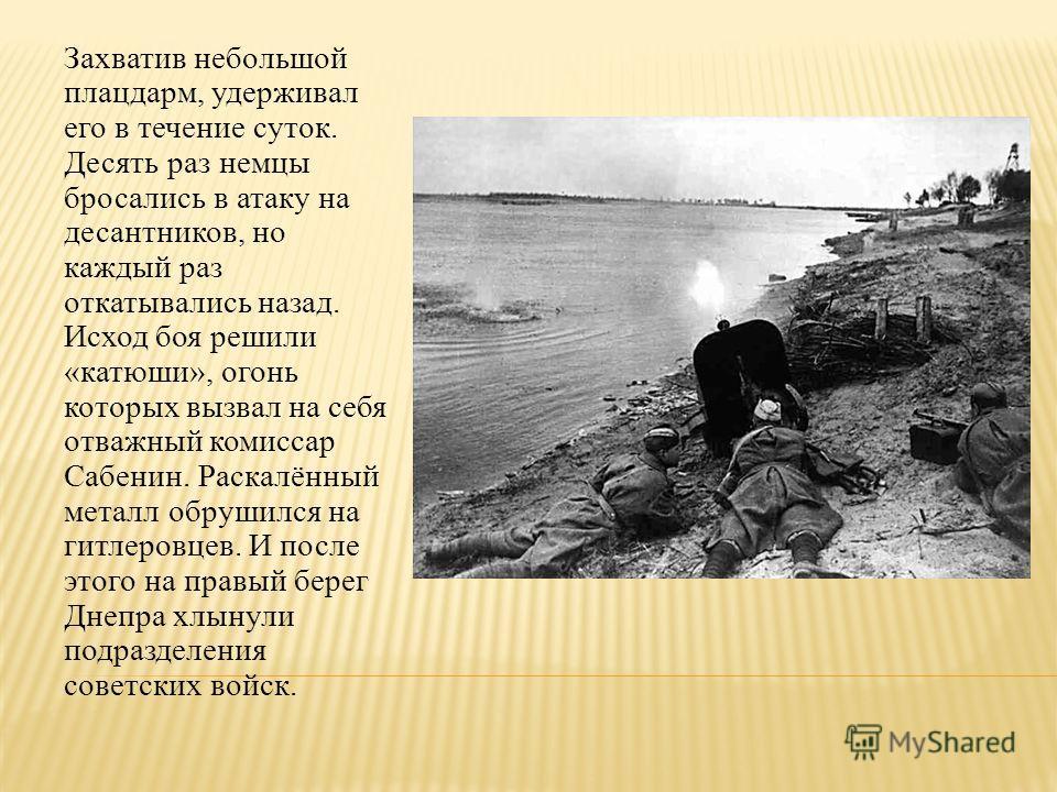 Захватив небольшой плацдарм, удерживал его в течение суток. Десять раз немцы бросались в атаку на десантников, но каждый раз откатывались назад. Исход боя решили «катюши», огонь которых вызвал на себя отважный комиссар Сабенин. Раскалённый металл обр