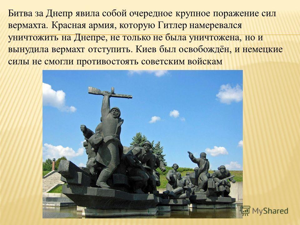 Битва за Днепр явила собой очередное крупное поражение сил вермахта. Красная армия, которую Гитлер намеревался уничтожить на Днепре, не только не была уничтожена, но и вынудила вермахт отступить. Киев был освобождён, и немецкие силы не смогли противо
