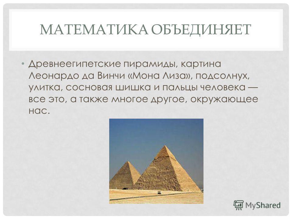МАТЕМАТИКА ОБЪЕДИНЯЕТ Древнеегипетские пирамиды, картина Леонардо да Винчи «Мона Лиза», подсолнух, улитка, сосновая шишка и пальцы человека все это, а также многое другое, окружающее нас.