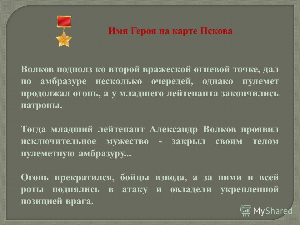 Имя Героя на карте Пскова Волков подполз ко второй вражеской огневой точке, дал по амбразуре несколько очередей, однако пулемет продолжал огонь, а у младшего лейтенанта закончились патроны. Тогда младший лейтенант Александр Волков проявил исключитель