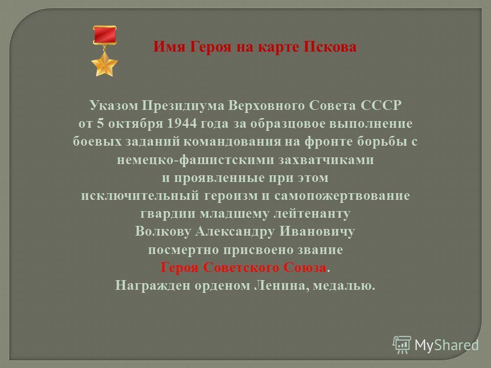 Имя Героя на карте Пскова Указом Президиума Верховного Совета СССР от 5 октября 1944 года за образцовое выполнение боевых заданий командования на фронте борьбы с немецко-фашистскими захватчиками и проявленные при этом исключительный героизм и самопож