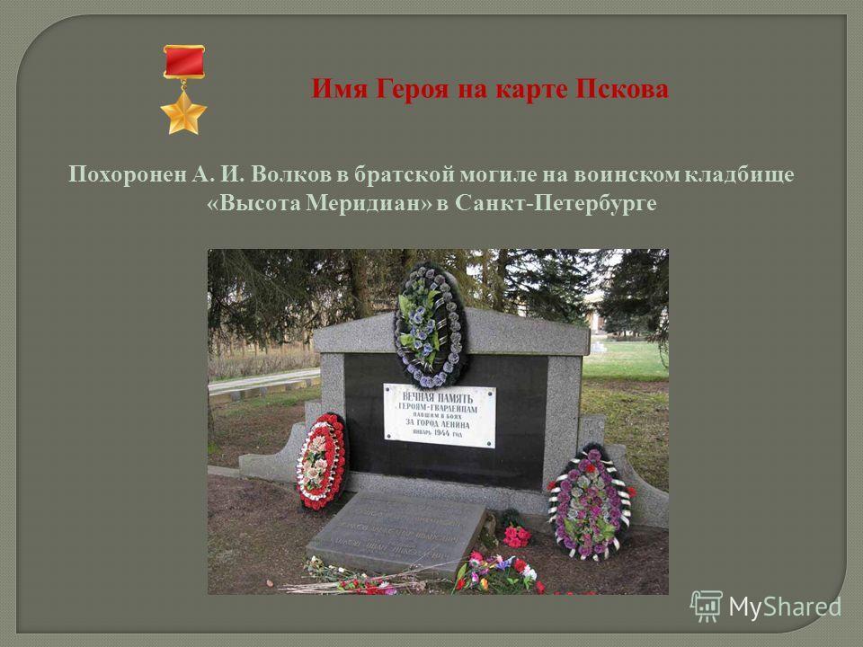 Имя Героя на карте Пскова Похоронен А. И. Волков в братской могиле на воинском кладбище «Высота Меридиан» в Санкт-Петербурге