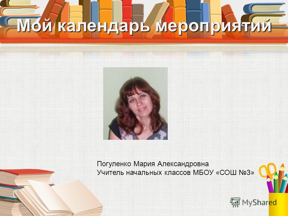 Мой календарь мероприятий Погуленко Мария Александровна Учитель начальных классов МБОУ «СОШ 3»