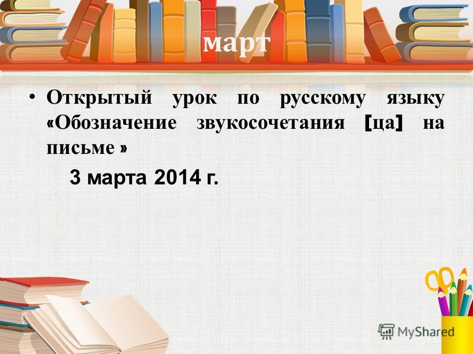 март Открытый урок по русскому языку « Обозначение звукосочетания [ са ] на письме » 3 марта 2014 г.