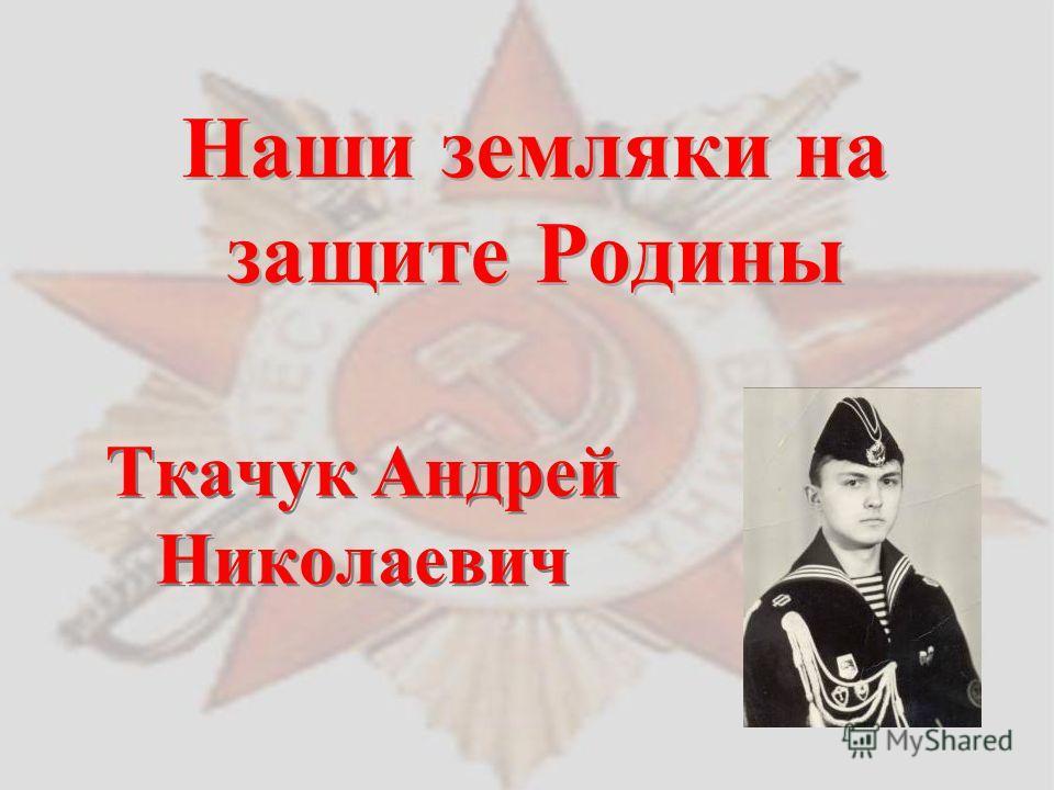 Наши земляки на защите Родины Ткачук Андрей Николаевич