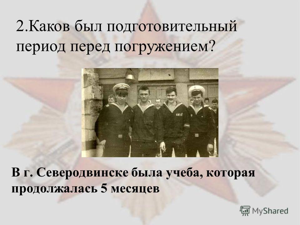 В г. Северодвинске была учеба, которая продолжалась 5 месяцев 2. Каков был подготовительный период перед погружением?