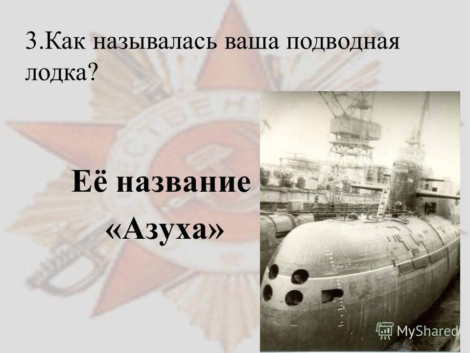 Её название «Азуха» 3. Как называлась ваша подводная лодка?
