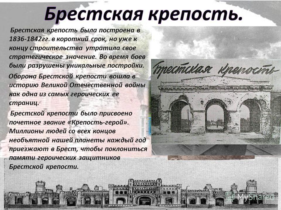 Брестская крепость была построена в 1836-1842 гг. в короткий срок, но уже к концу строительства утратила свое стратегическое значение. Во время боев были разрушены уникальные постройки. Оборона Брестской крепости вошла в историю Великой Отечественной