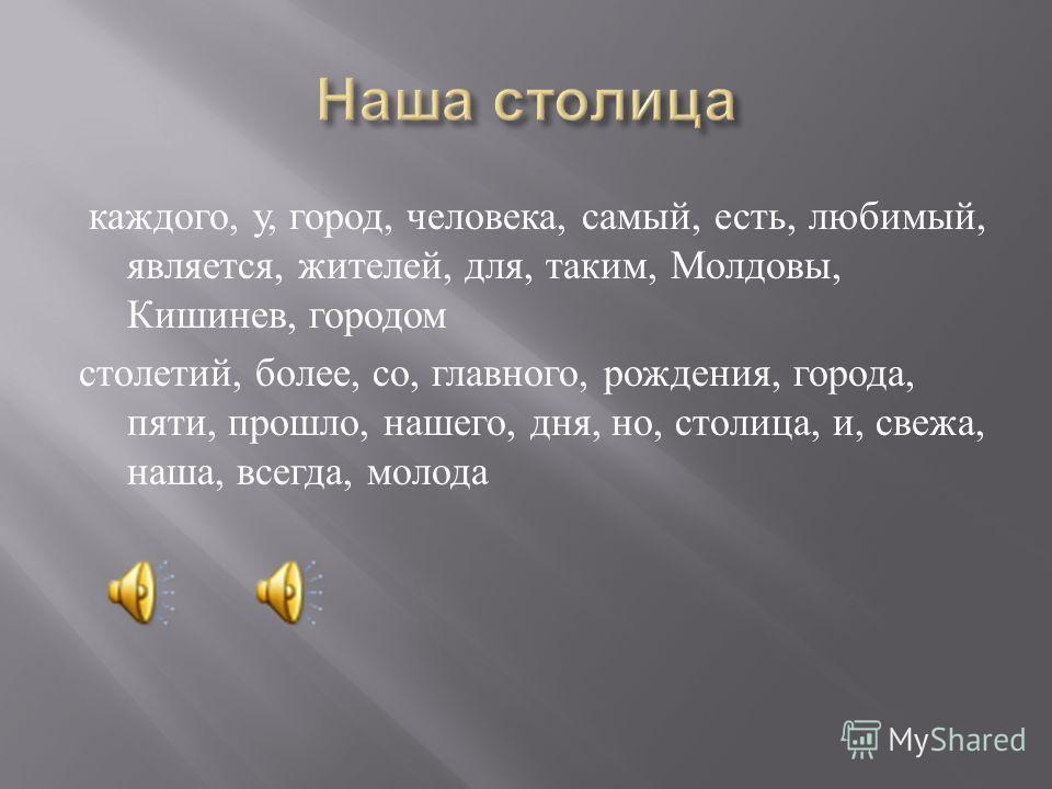 каждого, у, город, человека, самый, есть, любимый, является, жителей, для, таким, Молдовы, Кишинев, городом столетий, более, со, главного, рождения, города, пяти, прошло, нашего, дня, но, столица, и, свежа, наша, всегда, молода
