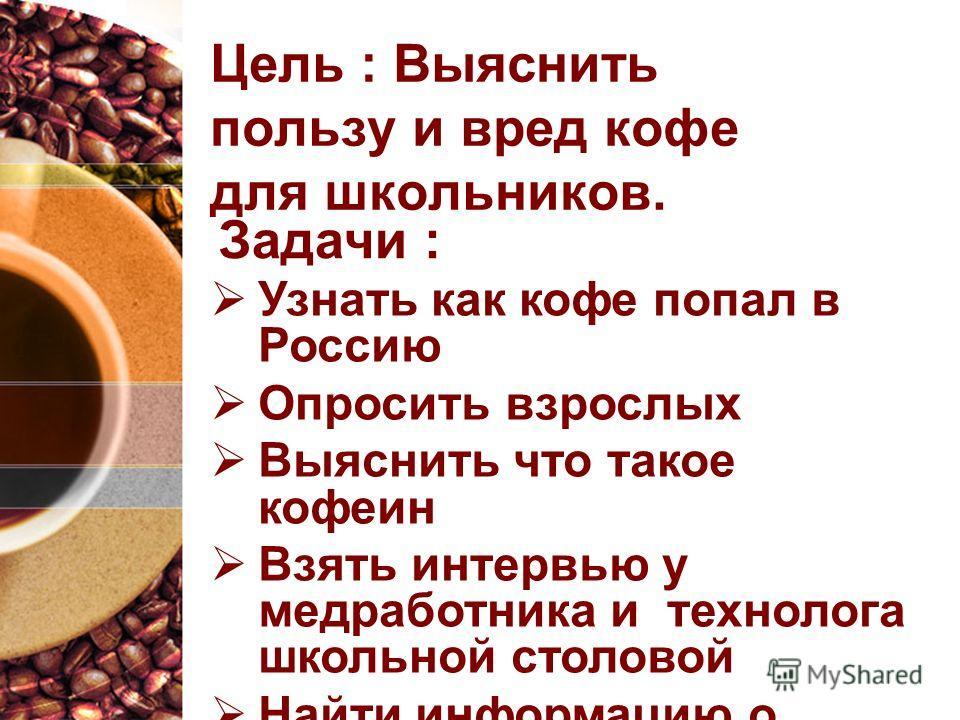 Цель : Выяснить пользу и вред кофе для школьников. Узнать как кофе попал в Россию Опросить взрослых Выяснить что такое кофеин Взять интервью у медработника и технолога школьной столовой Найти информацию о вреде и пользе кофе. Задачи :