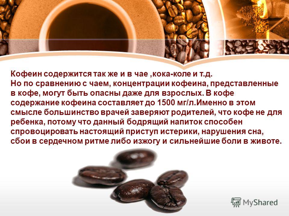 Кофеин содержится так же и в чае,кока-коле и т.д. Но по сравнению с чаем, концентрации кофеина, представленные в кофе, могут быть опасны даже для взрослых. В кофе содержание кофеина составляет до 1500 мг/л.Именно в этом смысле большинство врачей заве