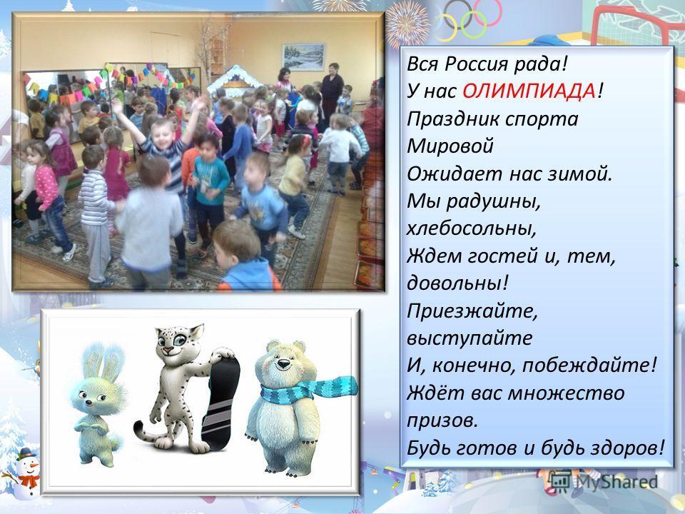 Вся Россия рада! У нас ОЛИМПИАДА! Праздник спорта Мировой Ожидает нас зимой. Мы радушны, хлебосольны, Ждем гостей и, тем, довольны! Приезжайте, выступайте И, конечно, побеждайте! Ждёт вас множество призов. Будь готов и будь здоров! Вся Россия рада! У