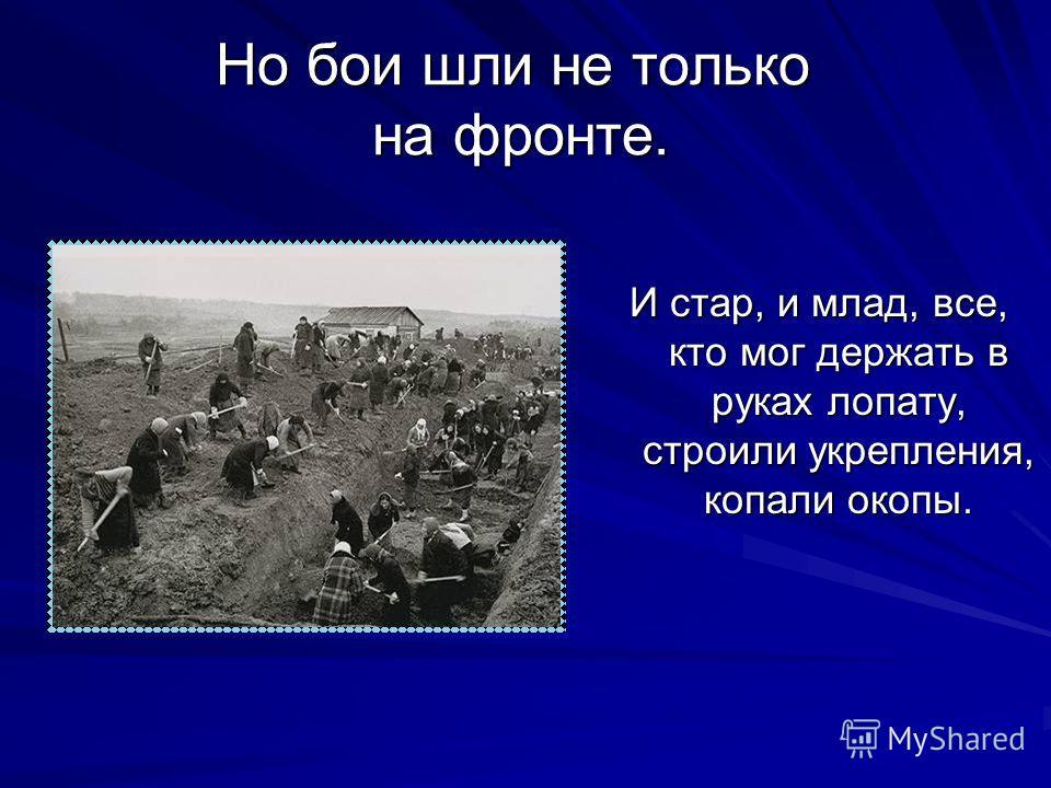 Но бои шли не только на фронте. И стар, и млад, все, кто мог держать в руках лопату, строили укрепления, копали окопы.