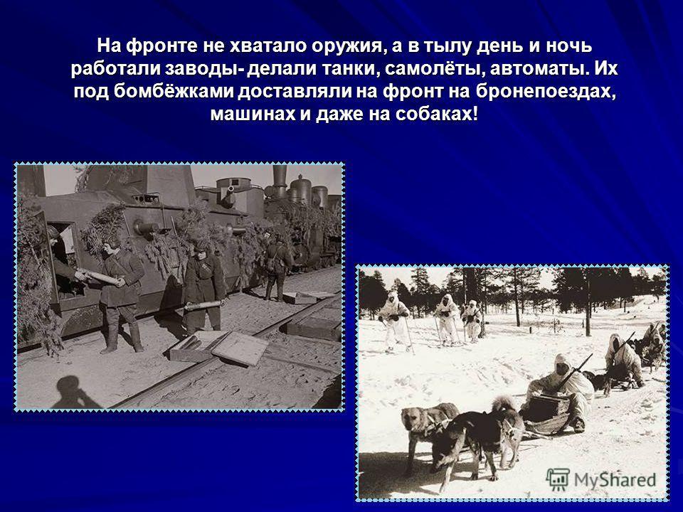На фронте не хватало оружия, а в тылу день и ночь работали заводы- делали танки, самолёты, автоматы. Их под бомбёжками доставляли на фронт на бронепоездах, машинах и даже на собаках!