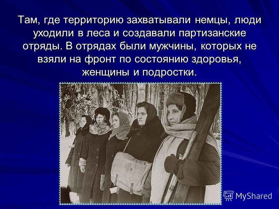 Там, где территорию захватывали немцы, люди уходили в леса и создавали партизанские отряды. В отрядах были мужчины, которых не взяли на фронт по состоянию здоровья, женщины и подростки.
