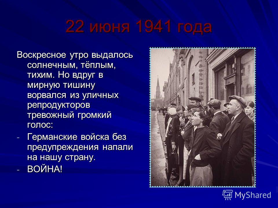 22 июня 1941 года Воскресное утро выдалось солнечным, тёплым, тихим. Но вдруг в мирную тишину ворвался из уличных репродукторов тревожный громкий голос: - Германские войска без предупреждения напали на нашу страну. - ВОЙНА!