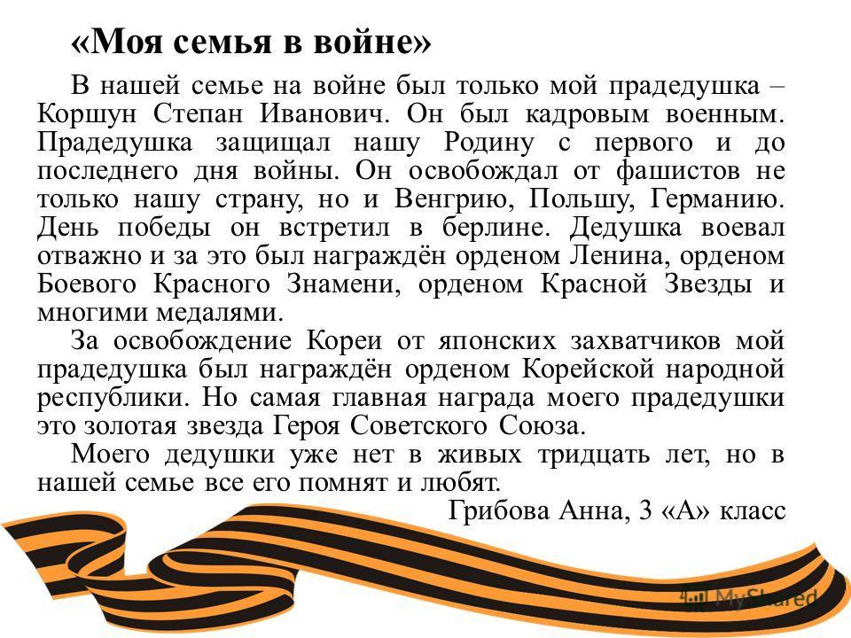 «Моя семья в войне» В нашей семье на войне был только мой прадедушка – Коршун Степан Иванович. Он был кадровым военным. Прадедушка защищал нашу Родину с первого и до последнего дня войны. Он освобождал от фашистов не только нашу страну, но и Венгрию,