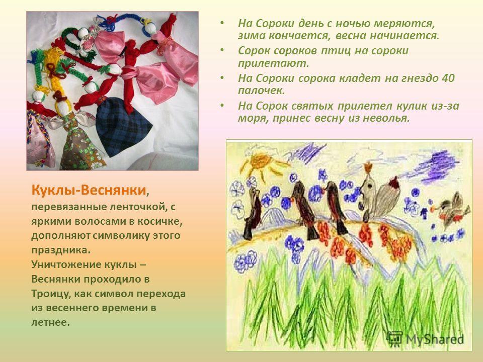 На Сороки день с ночью меряются, зима кончается, весна начинается. Сорок сороков птиц на сороки прилетают. На Сороки сорока кладет на гнездо 40 палочек. На Сорок святых прилетел кулик из-за моря, принес весну из неволья. Куклы-Веснянки, перевязанные