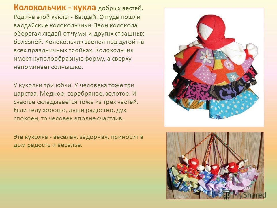 Колокольчик - кукла добрых вестей. Родина этой куклы - Валдай. Оттуда пошли валдайские колокольчики. Звон колокола оберегал людей от чумы и других страшных болезней. Колокольчик звенел под дугой на всех праздничных тройках. Колокольчик имеет куполооб
