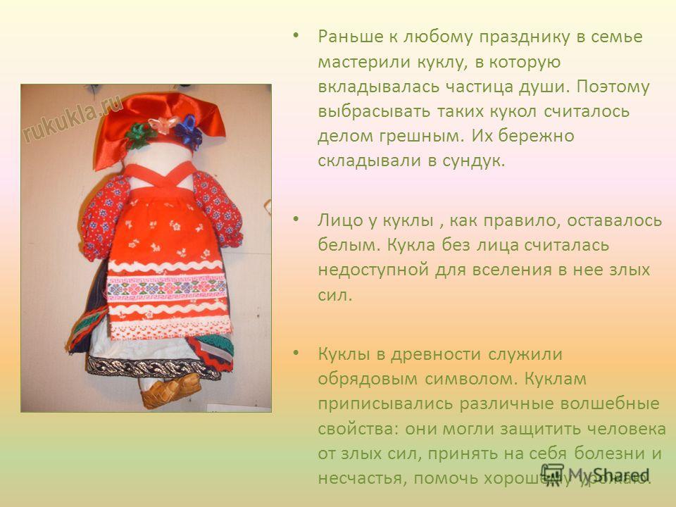 Раньше к любому празднику в семье мастерили куклу, в которую вкладывалась частица души. Поэтому выбрасывать таких кукол считалось делом грешным. Их бережно складывали в сундук. Лицо у куклы, как правило, оставалось белым. Кукла без лица считалась нед