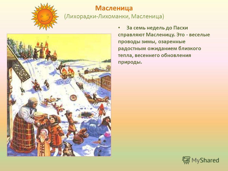 Масленица (Лихорадки-Лихоманки, Масленица) За семь недель до Пасхи справляют Масленицу. Это - веселые проводы зимы, озаренные радостным ожиданием близкого тепла, весеннего обновления природы.