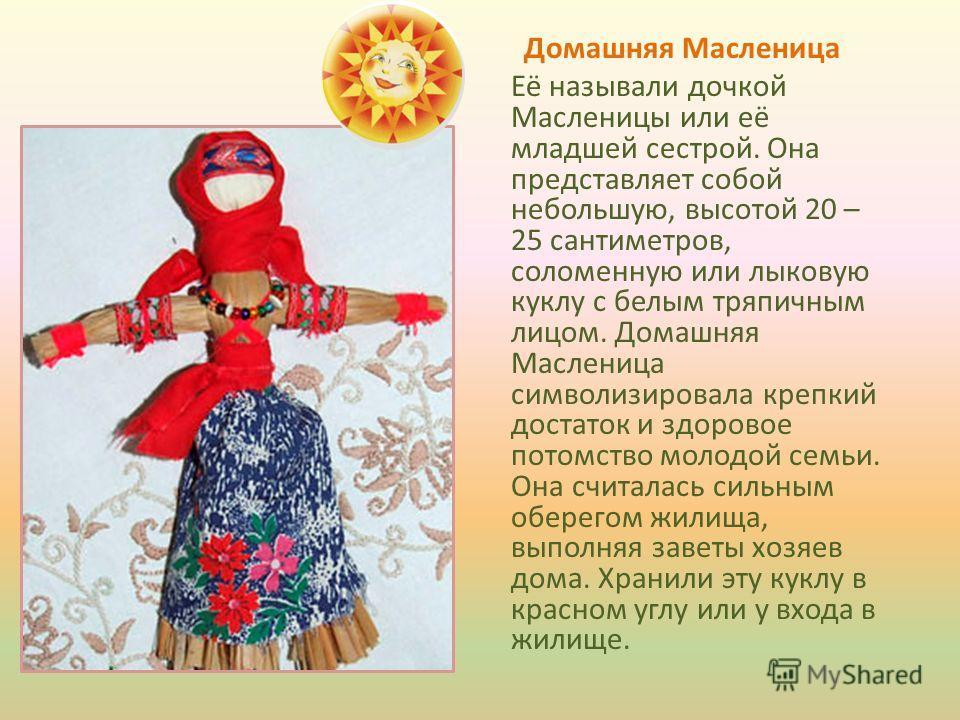 Домашняя Масленица Её называли дочкой Масленицы или её младшей сестрой. Она представляет собой небольшую, высотой 20 – 25 сантиметров, соломенную или лыковую куклу с белым тряпичным лицом. Домашняя Масленица символизировала крепкий достаток и здорово