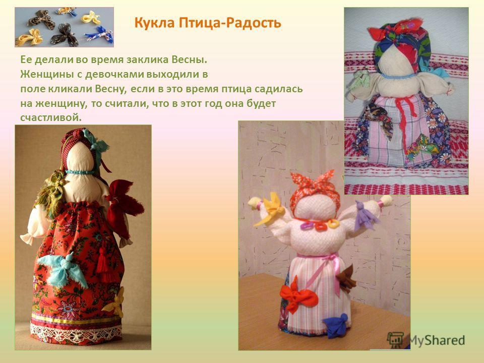 Кукла Птица-Радость Ее делали во время заклика Весны. Женщины с девочками выходили в поле кликали Весну, если в это время птица садилась на женщину, то считали, что в этот год она будет счастливой.