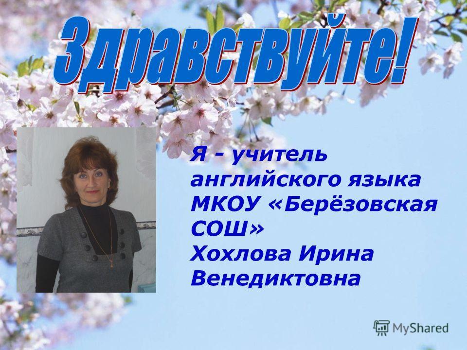 Я - учитель английского языка МКОУ «Берёзовская СОШ» Хохлова Ирина Венедиктовна
