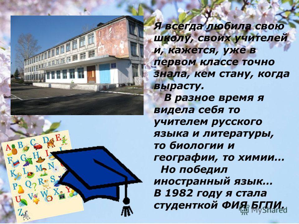 Я всегда любила свою школу, своих учителей и, кажется, уже в первом классе точно знала, кем стану, когда вырасту. В разное время я видела себя то учителем русского языка и литературы, то биологии и географии, то химии… Но победил иностранный язык… В