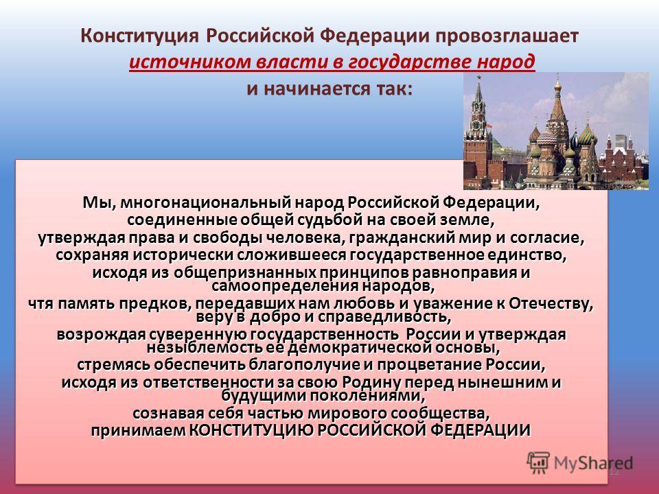 Конституция Российской Федерации провозглашает источником власти в государстве народ и начинается так: Мы, многонациональный народ Российской Федерации, соединенные общей судьбой на своей земле, утверждая права и свободы человека, гражданский мир и с