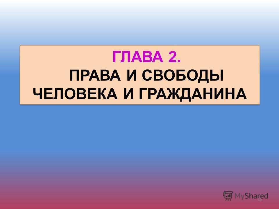 ГЛАВА 2. ПРАВА И СВОБОДЫ ЧЕЛОВЕКА И ГРАЖДАНИНА ГЛАВА 2. ПРАВА И СВОБОДЫ ЧЕЛОВЕКА И ГРАЖДАНИНА 15