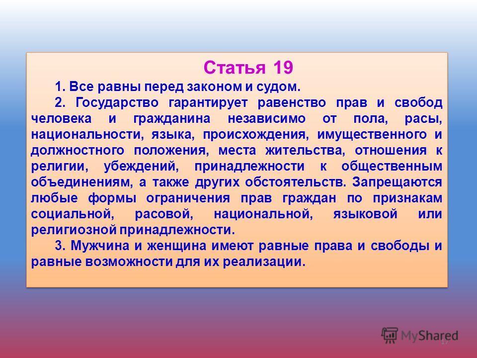 Статья 19 1. Все равны перед законом и судом. 2. Государство гарантирует равенство прав и свобод человека и гражданина независимо от пола, расы, национальности, языка, происхождения, имущественного и должностного положения, места жительства, отношени