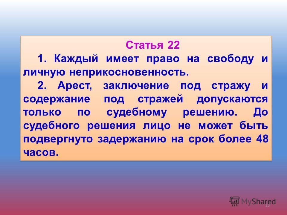Статья 22 1. Каждый имеет право на свободу и личную неприкосновенность. 2. Арест, заключение под стражу и содержание под стражей допускаются только по судебному решению. До судебного решения лицо не может быть подвергнуто задержанию на срок более 48