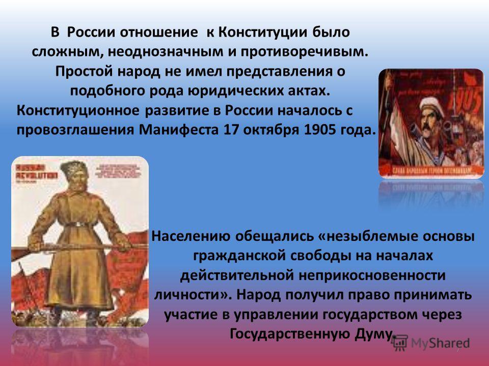 В России отношение к Конституции было сложным, неоднозначным и противоречивым. Простой народ не имел представления о подобного рода юридических актах. Конституционное развитие в России началось с провозглашения Манифеста 17 октября 1905 года. Населен