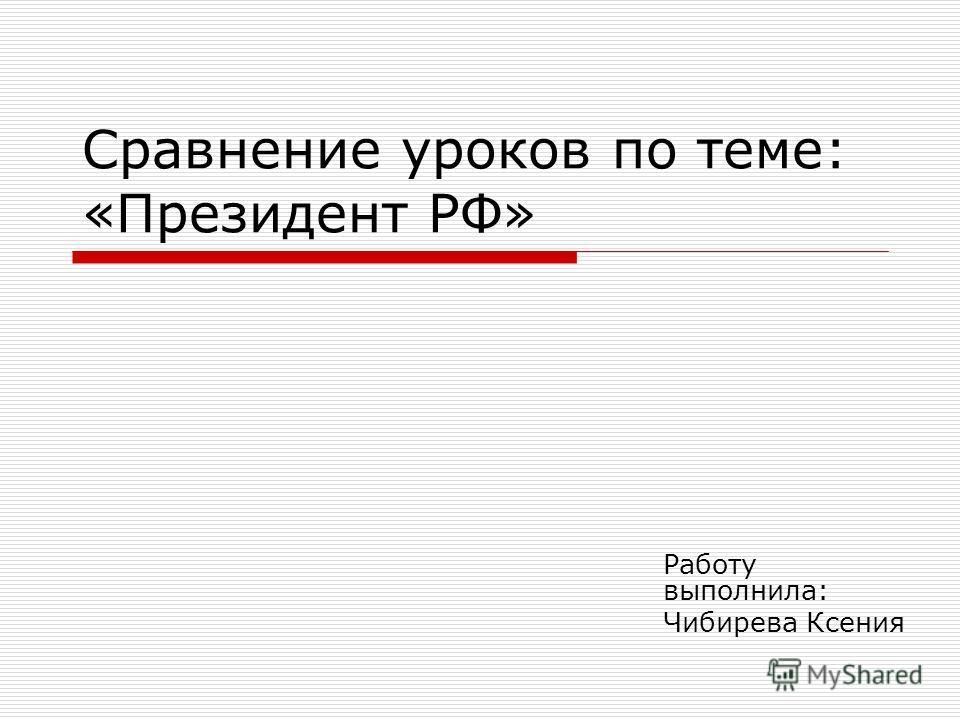 Сравнение уроков по теме: «Президент РФ» Работу выполнила: Чибирева Ксения